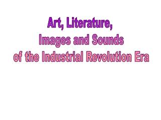 Art, Literature,  Images and Sounds  of the Industrial Revolution Era