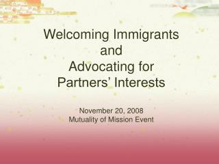 Welcoming Immigrants and Advocating for Partners' Interests November 20, 2008 Mutuality of Mission Event