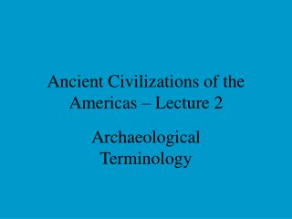 Ancient Civilizations of the Americas – Lecture 2