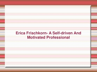 Erica Frischkorn- A Self-driven And Motivated Professional