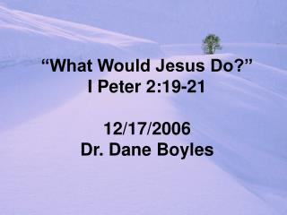 """What Would Jesus Do?"" I Peter 2:19-21 12/17/2006 Dr. Dane Boyles"