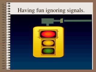 Having fun ignoring signals.