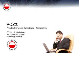 POZ2: Przedsiębiorczość, Organizacja i Zarządzanie Wykład 3: Marketing Wojciech St. Mościbrodzki wojmos@pjwstk.edu.pl