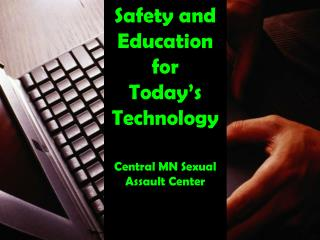 Safety and Education for  Today's Technology Central MN Sexual  Assault Center