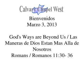 Bienvenidos Marzo 3, 2013 God's Ways are Beyond Us / Las Maneras de Dios Estan Mas Alla de Nosotros Romans / Romanos 11:
