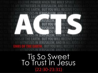 Tis So Sweet To Trust In Jesus (22:30-23:31)