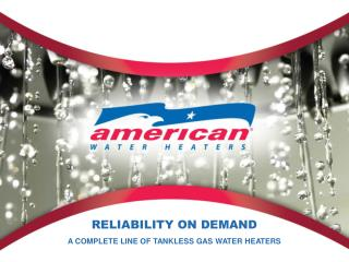 RELIABILITY ON DEMAND A COMPLETE LINE OF TANKLESS GAS WATER HEATERS