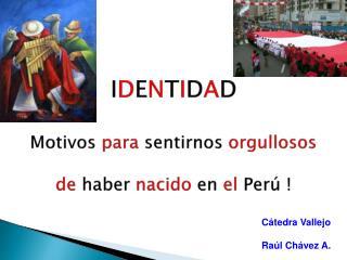 I D E N T I D A D Motivos para sentirnos orgullosos de haber nacido en el Perú !