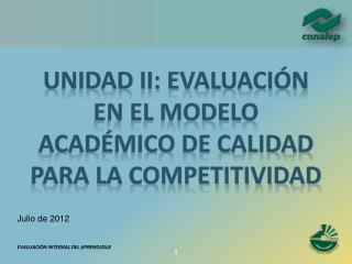 UNIDAD II: EVALUACIÓN EN EL MODELO ACADÉMICO DE CALIDAD PARA LA COMPETITIVIDAD