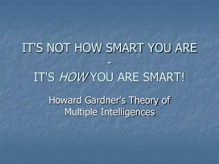 IT'S NOT HOW SMART YOU ARE - IT'S HOW YOU ARE SMART!