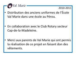 2010-2011 Distribution des anciens uniformes de l'École Val Marie dans une école au Pérou. En collaboration avec le Club