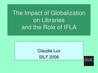 The Impact of Globalization  on Libraries  and the Role of IFLA
