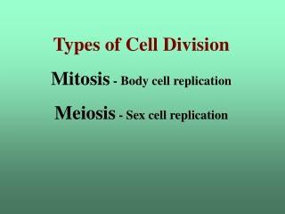 Types of Cell Division Mitosis  - Body cell replication Meiosis  - Sex cell replication