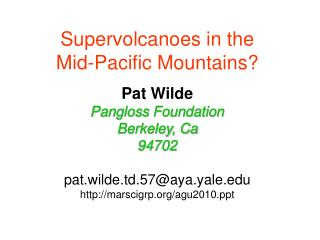 Supervolcanoes in the Mid-Pacific Mountains  Pat Wilde Pangloss Foundation Berkeley, Ca 94702  pat.wilde.td.57aya.yale