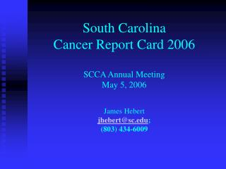 South Carolina  Cancer Report Card 2006 SCCA Annual Meeting May 5, 2006 James Hebert jhebert@sc.edu ; (803) 434-6009
