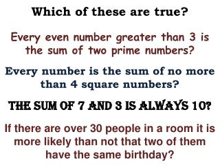 Which of these are true? Every even number greater than 3 is the sum of two prime numbers? Every number is the sum of no