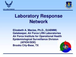 Laboratory Response Network Elizabeth A. Macias, Ph.D., D(ABMM) Gatekeeper, Air Force LRN Laboratories Air Force Institu