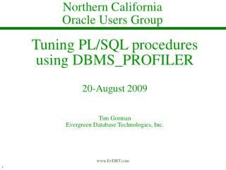 Tuning PL/SQL procedures using DBMS_PROFILER 20-August 2009 Tim Gorman Evergreen Database Technologies, Inc.