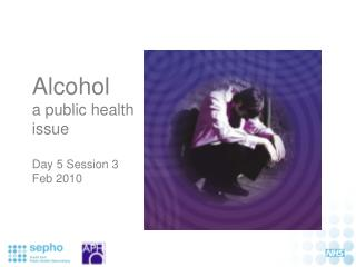 Alcohol  a public health issue Day 5 Session 3 Feb 2010