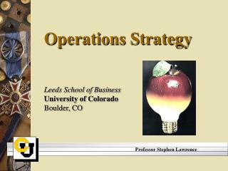 Operations Strategy Leeds School of Business University of Colorado Boulder, CO
