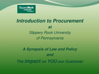 Introduction to Procurement  at  Slippery Rock University  of Pennsylvania A Synopsis of Law and Policy  and  The  impac