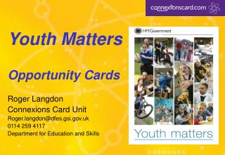 Youth Matters Opportunity Cards Roger Langdon Connexions Card Unit Roger.langdon@dfes.gsi.gov.uk 0114 259 4117 Departmen