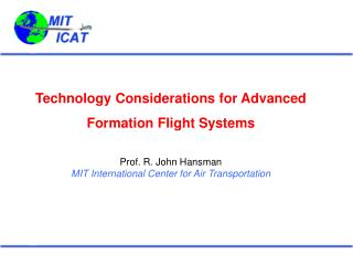 Technology Considerations for Advanced Formation Flight Systems Prof. R. John Hansman MIT International Center for Air T