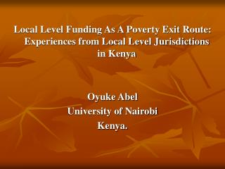 Local Level Funding As A Poverty Exit Route: Experiences from Local Level Jurisdictions in Kenya Oyuke Abel University o