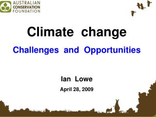 Climate change Challenges and Opportunities Ian Lowe April 28, 2009