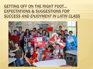 Getting off on the Right Foot… Expectations & Suggestions for Success and Enjoyment in Latin Class