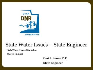 State Water Issues – State Engineer Utah Water Users Workshop March 13, 2012 Kent L. Jones, P.E.