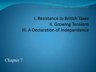 Road to Independence  I. Resistance to British Taxes II. Growing Tensions III. A Declaration of Independence