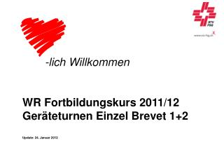 -lich Willkommen WR Fortbildungskurs 2011/12 Geräteturnen Einzel Brevet 1+2 Update: 24. Januar 2012