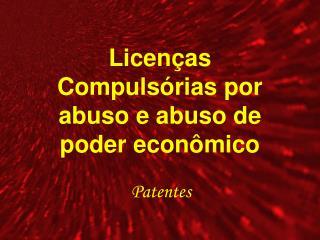 Licenças Compulsórias por abuso e abuso de poder econômico