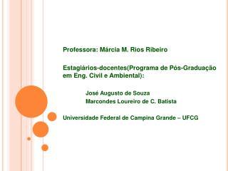 Professora: Márcia M. Rios Ribeiro Estagiários-docentes (Programa de Pós-Graduação em Eng. Civil e Ambiental): José Aug