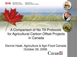 A Comparison of No Till Protocols for Agricultural Carbon Offset Projects in Canada Dennis Haak, Agriculture & Agr
