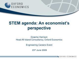 STEM agenda: An economist's perspective Graeme Harrison Head All-Island Consultancy, Oxford Economics Engineering Career
