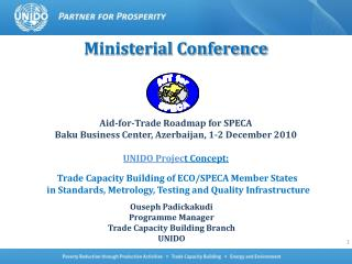 Ministerial Conference Aid-for-Trade Roadmap for SPECA Baku Business Center, Azerbaijan, 1-2 December 2010 UNIDO Projec