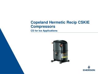 Copeland Hermetic Recip CSKIE Compressors CS for Ice Applications