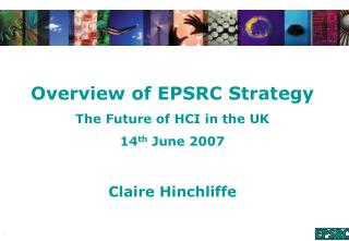 Overview of EPSRC Strategy The Future of HCI in the UK 14 th June 2007 Claire Hinchliffe