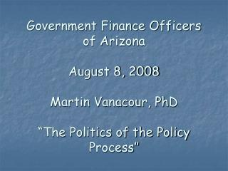 "Government Finance Officers of Arizona August 8, 2008 Martin Vanacour, PhD ""The Politics of the Policy Process"""