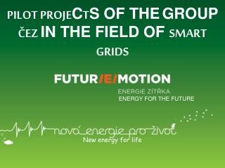 PILOT PROJE C T S OF THE GROUP ČEZ IN THE FIELD OF SMART GRIDS ENERGY FOR THE FUTURE New energy for life