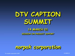 DTV CAPTION SUMMIT 14 MARCH 01 SESSION ON PRODUCT SUPPORT norpak corporation