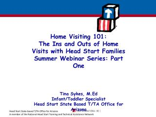 Home Visiting 101: The Ins and Outs of Home Visits with Head Start Families Summer Webinar Series: Part One Tina Sykes,