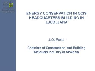 ENERGY CONSERVATION IN CCIS HEADQUARTERS BUILDING IN LJUBLJANA Jože Renar Chamber of C onstruction and B uilding M a