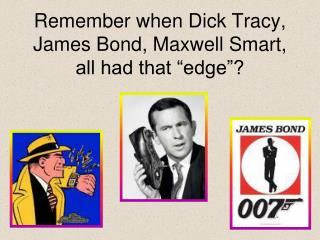 """Remember when Dick Tracy, James Bond, Maxwell Smart, all had that """"edge""""?"""