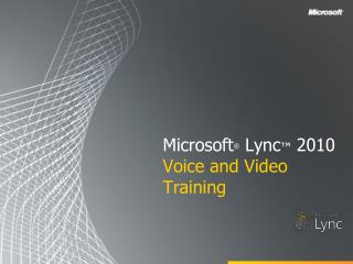Microsoft ® Lync ™ 2010 Voice and Video Training