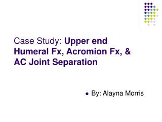 Case Study: Upper end Humeral Fx, Acromion Fx, & AC Joint Separation