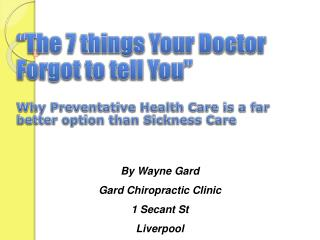 """The 7 things Your Doctor Forgot to tell You"" Why Preventative Health Care is a far better option than Sickness Care"