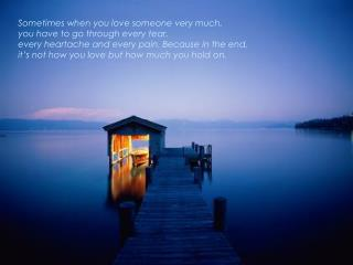 Sometimes when you love someone very much,  you have to go through every tear, every heartache and every pain. Because i